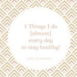 5 Things I Do {almost} Every Day To Stay Healthy! -- krollskorner.com